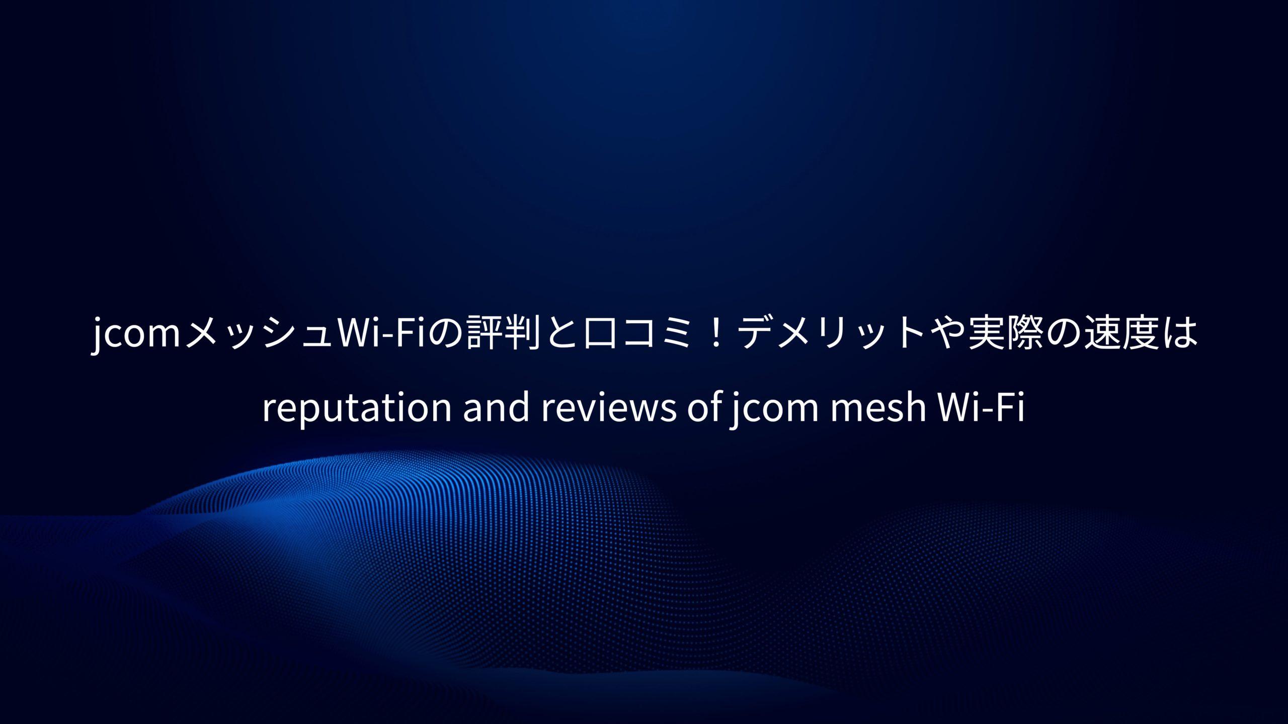 J:COMメッシュWi-Fiの評判と口コミ!デメリットや実際の速度は?