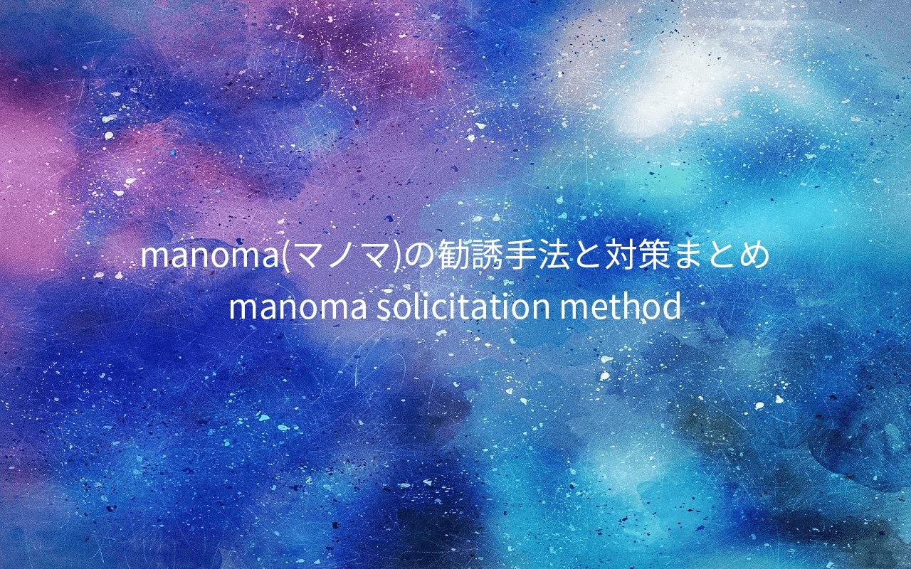 【スッキリ解決】manoma(マノマ)の勧誘手法と対策まとめ